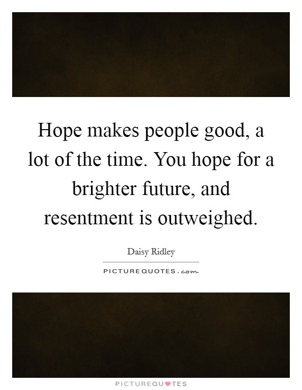 Hope makes people good, a lot of the time. You hope for a brighter future, and resentment is outweighed Picture Quote #1