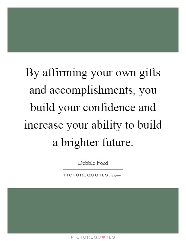 By affirming your own gifts and accomplishments, you build your confidence and increase your ability to build a brighter future Picture Quote #1