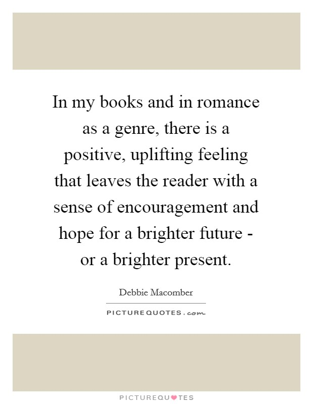 In my books and in romance as a genre, there is a positive, uplifting feeling that leaves the reader with a sense of encouragement and hope for a brighter future - or a brighter present Picture Quote #1