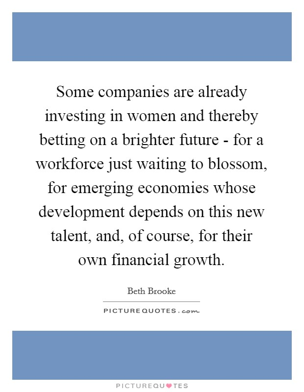 Some companies are already investing in women and thereby betting on a brighter future - for a workforce just waiting to blossom, for emerging economies whose development depends on this new talent, and, of course, for their own financial growth Picture Quote #1