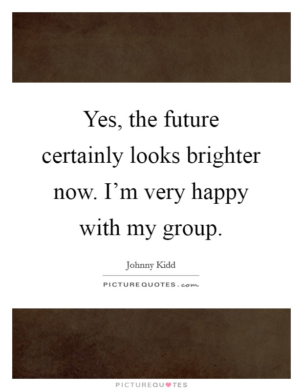 Yes, the future certainly looks brighter now. I'm very happy with my group Picture Quote #1