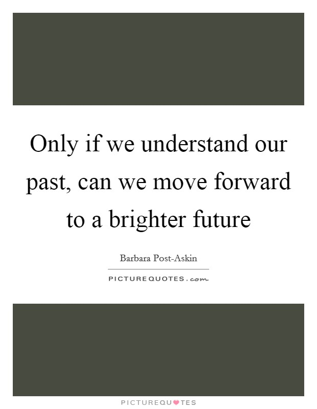 Only if we understand our past, can we move forward to a brighter future Picture Quote #1
