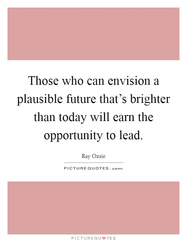 Those who can envision a plausible future that's brighter than today will earn the opportunity to lead Picture Quote #1