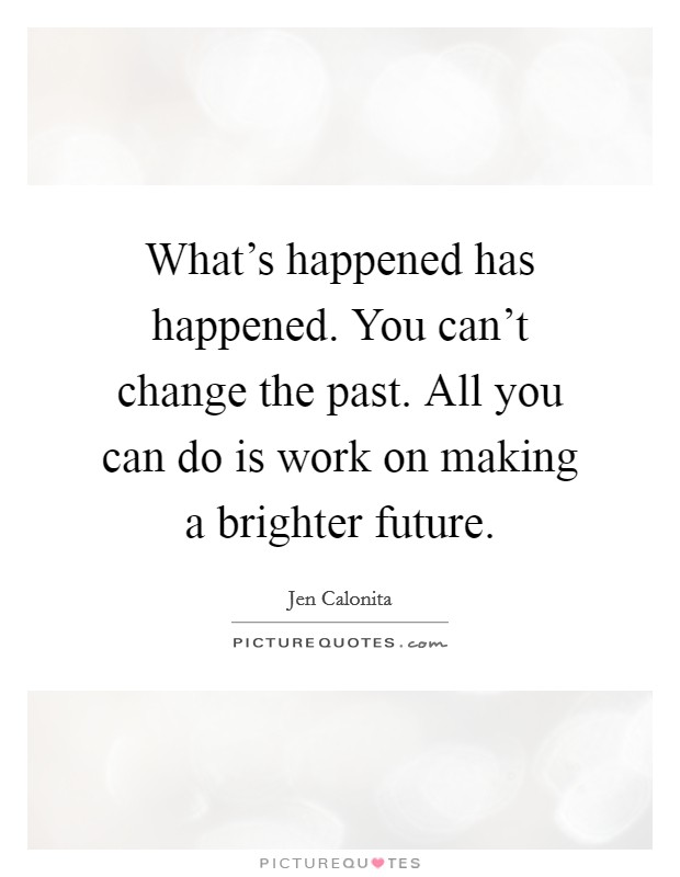 What's happened has happened. You can't change the past. All you can do is work on making a brighter future Picture Quote #1