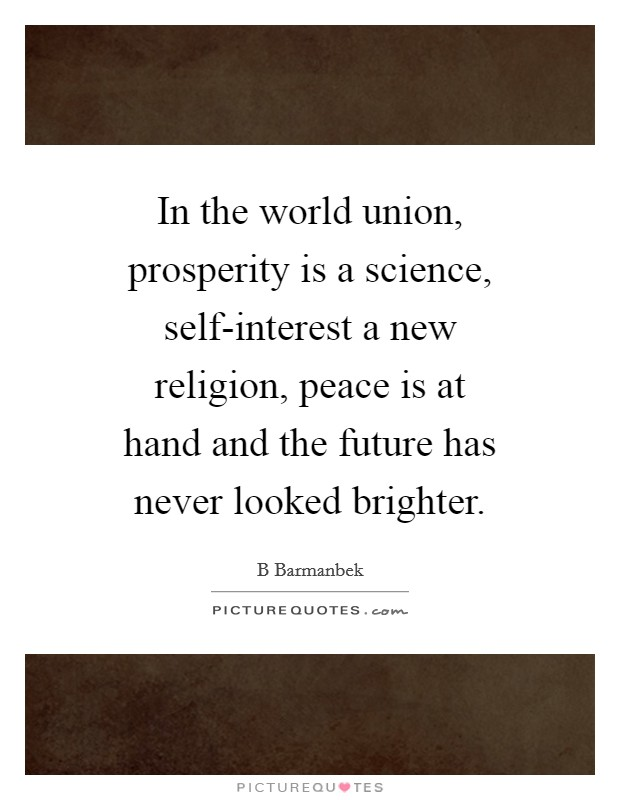 In the world union, prosperity is a science, self-interest a new religion, peace is at hand and the future has never looked brighter Picture Quote #1