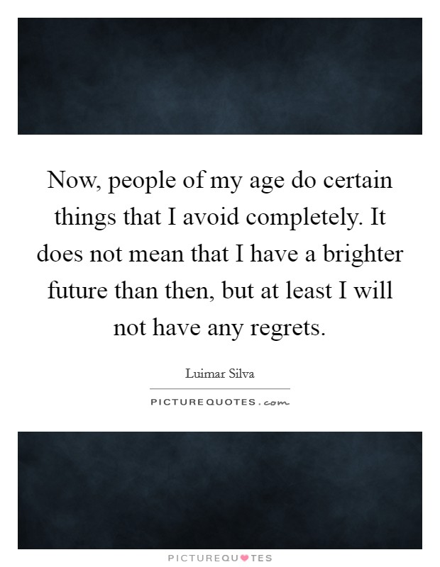 Now, people of my age do certain things that I avoid completely. It does not mean that I have a brighter future than then, but at least I will not have any regrets Picture Quote #1