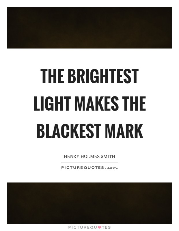 The brightest light makes the blackest mark Picture Quote #1