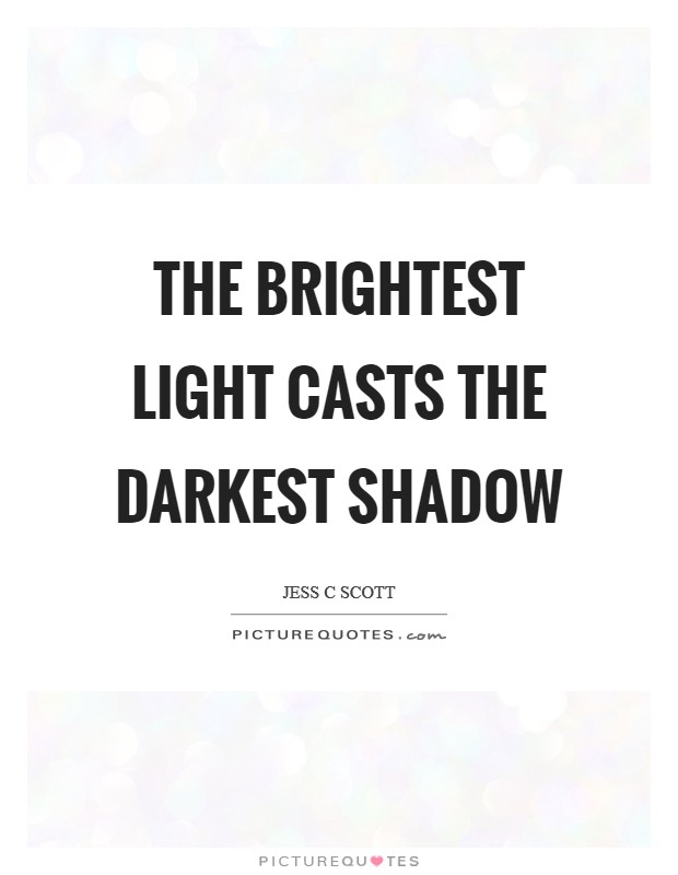 The brightest light casts the darkest shadow Picture Quote #1