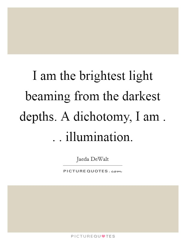 I am the brightest light beaming from the darkest depths. A dichotomy, I am . . . illumination. Picture Quote #1