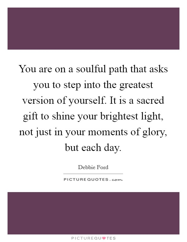 You are on a soulful path that asks you to step into the greatest version of yourself. It is a sacred gift to shine your brightest light, not just in your moments of glory, but each day Picture Quote #1