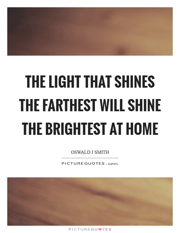 The light that shines the farthest will shine the brightest at home Picture Quote #1
