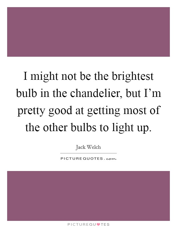 I might not be the brightest bulb in the chandelier, but I'm pretty good at getting most of the other bulbs to light up Picture Quote #1