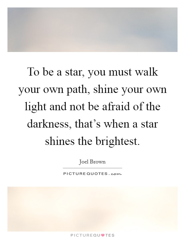To be a star, you must walk your own path, shine your own light and not be afraid of the darkness, that's when a star shines the brightest Picture Quote #1