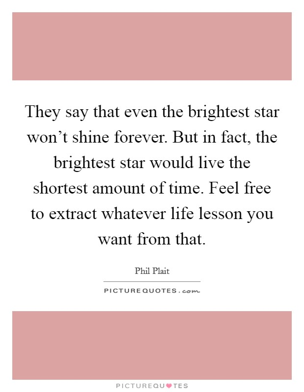 They say that even the brightest star won't shine forever. But in fact, the brightest star would live the shortest amount of time. Feel free to extract whatever life lesson you want from that Picture Quote #1