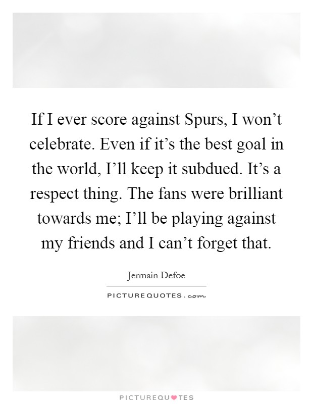 If I ever score against Spurs, I won't celebrate. Even if it's the best goal in the world, I'll keep it subdued. It's a respect thing. The fans were brilliant towards me; I'll be playing against my friends and I can't forget that Picture Quote #1