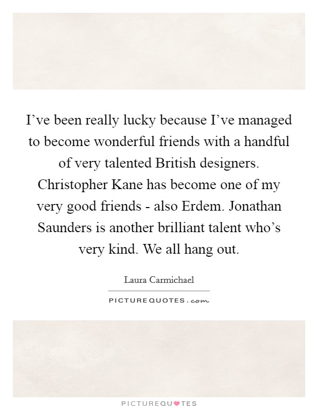 I've been really lucky because I've managed to become wonderful friends with a handful of very talented British designers. Christopher Kane has become one of my very good friends - also Erdem. Jonathan Saunders is another brilliant talent who's very kind. We all hang out Picture Quote #1