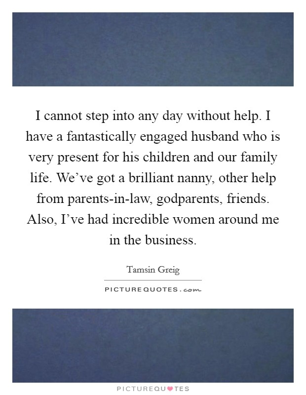 I cannot step into any day without help. I have a fantastically engaged husband who is very present for his children and our family life. We've got a brilliant nanny, other help from parents-in-law, godparents, friends. Also, I've had incredible women around me in the business Picture Quote #1