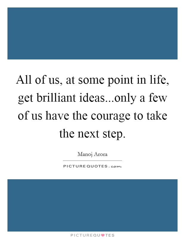All of us, at some point in life, get brilliant ideas...only a few of us have the courage to take the next step Picture Quote #1