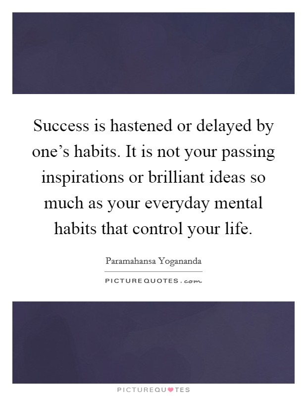 Success is hastened or delayed by one's habits. It is not your passing inspirations or brilliant ideas so much as your everyday mental habits that control your life Picture Quote #1