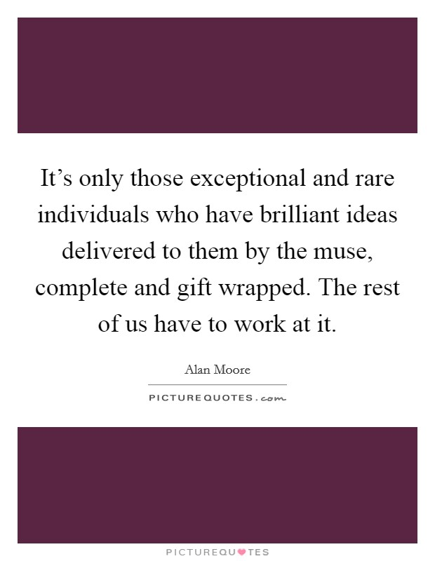 It's only those exceptional and rare individuals who have brilliant ideas delivered to them by the muse, complete and gift wrapped. The rest of us have to work at it Picture Quote #1