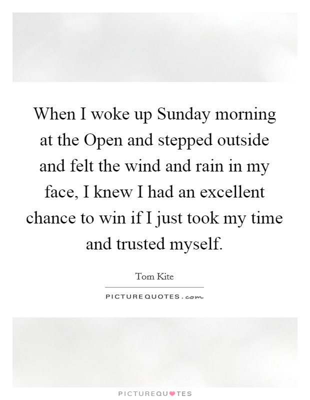 When I woke up Sunday morning at the Open and stepped outside and felt the wind and rain in my face, I knew I had an excellent chance to win if I just took my time and trusted myself. Picture Quote #1