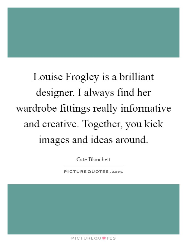 Louise Frogley is a brilliant designer. I always find her wardrobe fittings really informative and creative. Together, you kick images and ideas around Picture Quote #1
