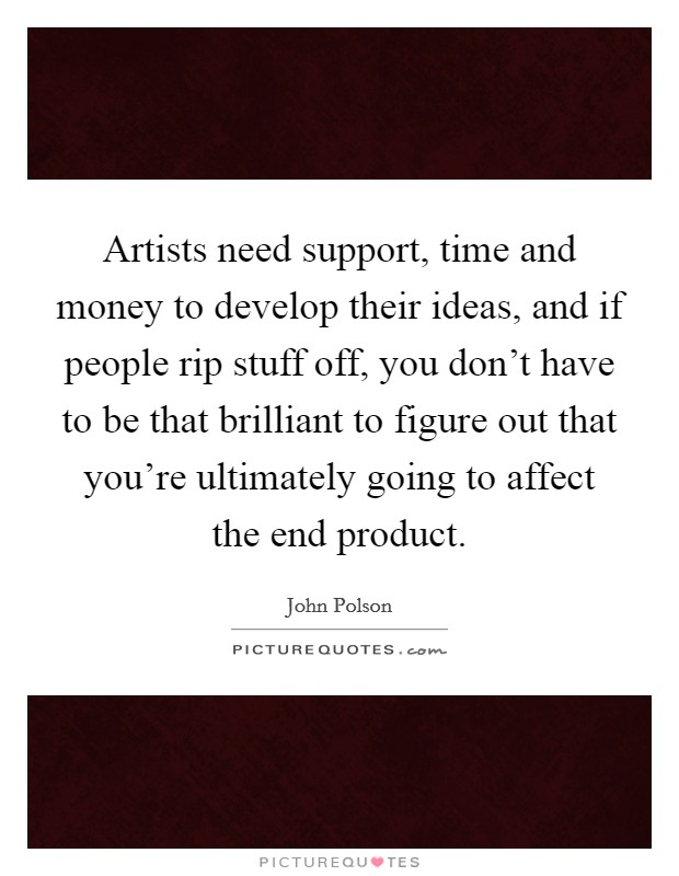 Artists need support, time and money to develop their ideas, and if people rip stuff off, you don't have to be that brilliant to figure out that you're ultimately going to affect the end product Picture Quote #1