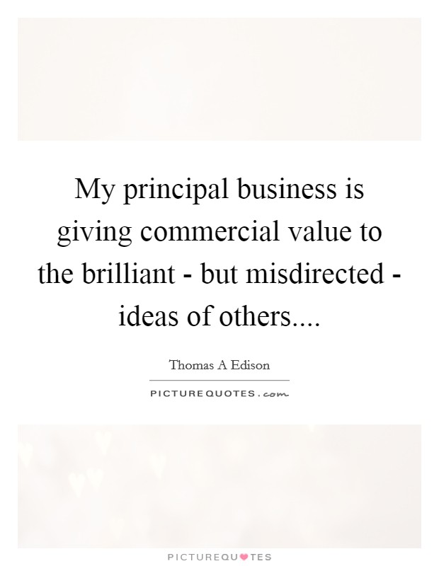 My principal business is giving commercial value to the brilliant - but misdirected - ideas of others Picture Quote #1