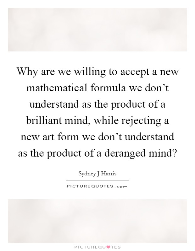 Why are we willing to accept a new mathematical formula we don't understand as the product of a brilliant mind, while rejecting a new art form we don't understand as the product of a deranged mind? Picture Quote #1