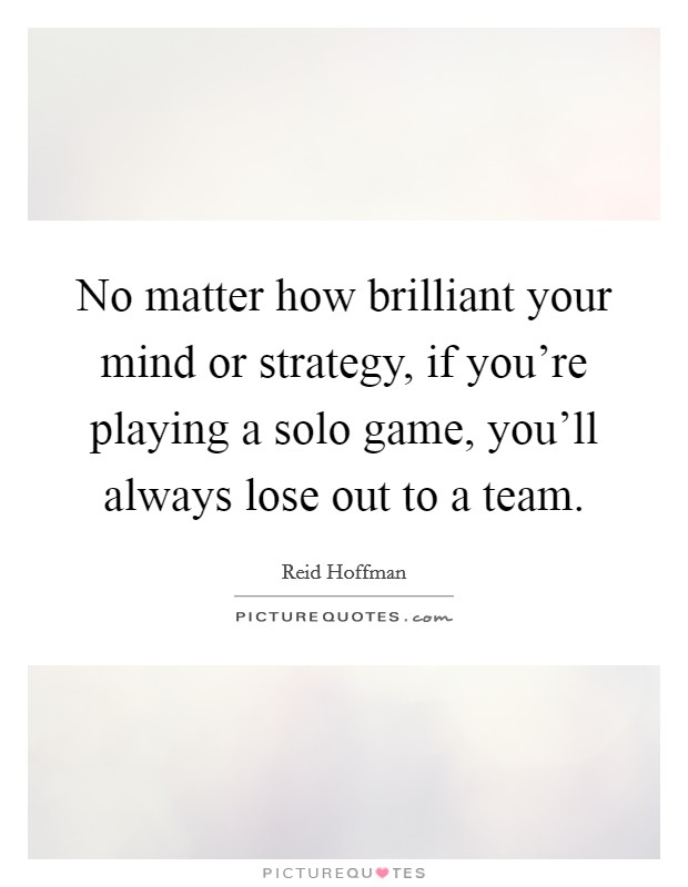 No matter how brilliant your mind or strategy, if you're playing a solo game, you'll always lose out to a team Picture Quote #1