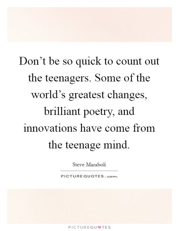 Don't be so quick to count out the teenagers. Some of the world's greatest changes, brilliant poetry, and innovations have come from the teenage mind Picture Quote #1