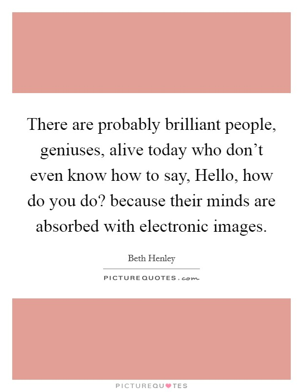 There are probably brilliant people, geniuses, alive today who don't even know how to say, Hello, how do you do? because their minds are absorbed with electronic images Picture Quote #1