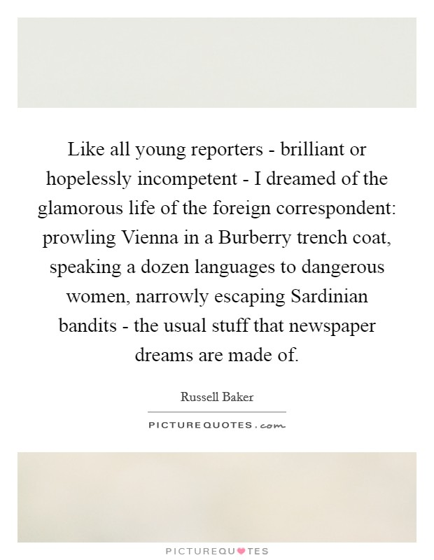 Like all young reporters - brilliant or hopelessly incompetent - I dreamed of the glamorous life of the foreign correspondent: prowling Vienna in a Burberry trench coat, speaking a dozen languages to dangerous women, narrowly escaping Sardinian bandits - the usual stuff that newspaper dreams are made of Picture Quote #1