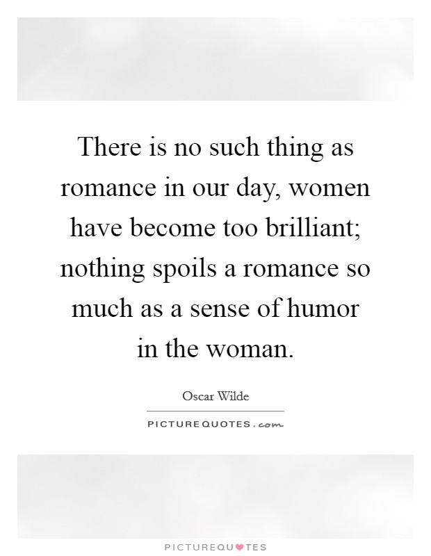 There is no such thing as romance in our day, women have become too brilliant; nothing spoils a romance so much as a sense of humor in the woman Picture Quote #1