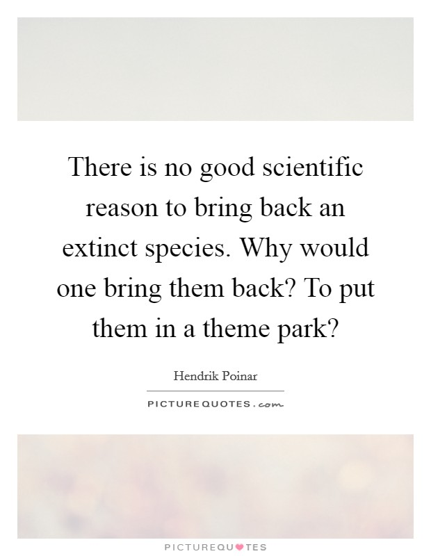 There is no good scientific reason to bring back an extinct species. Why would one bring them back? To put them in a theme park? Picture Quote #1
