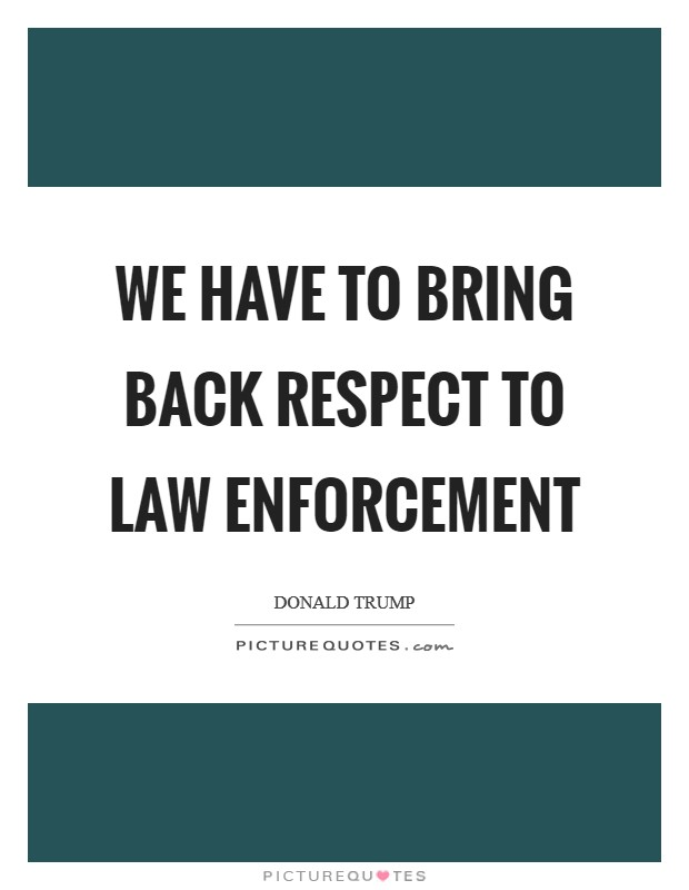 We have to bring back respect to law enforcement Picture Quote #1