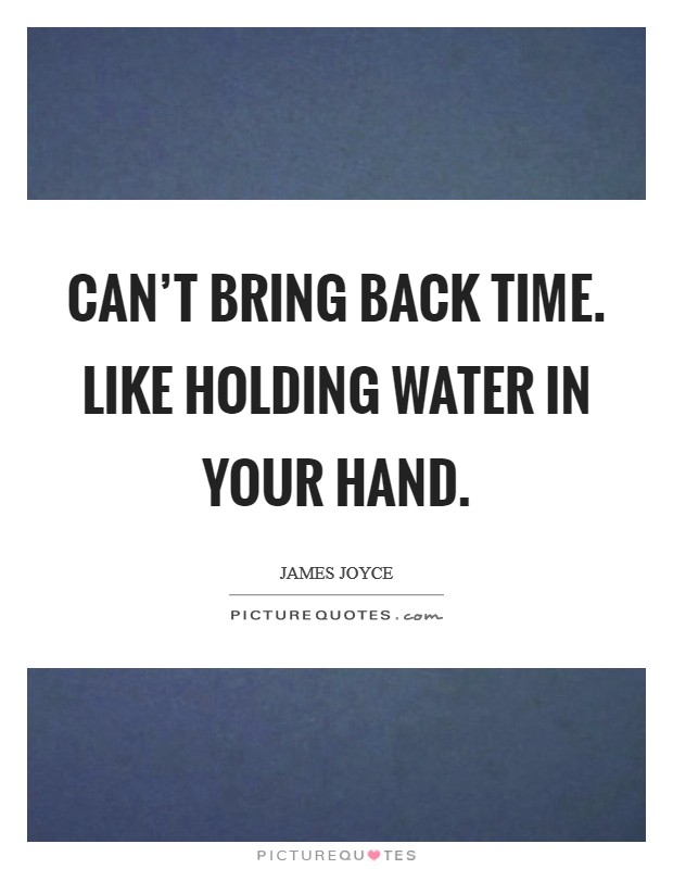 Can't bring back time. Like holding water in your hand. Picture Quote #1
