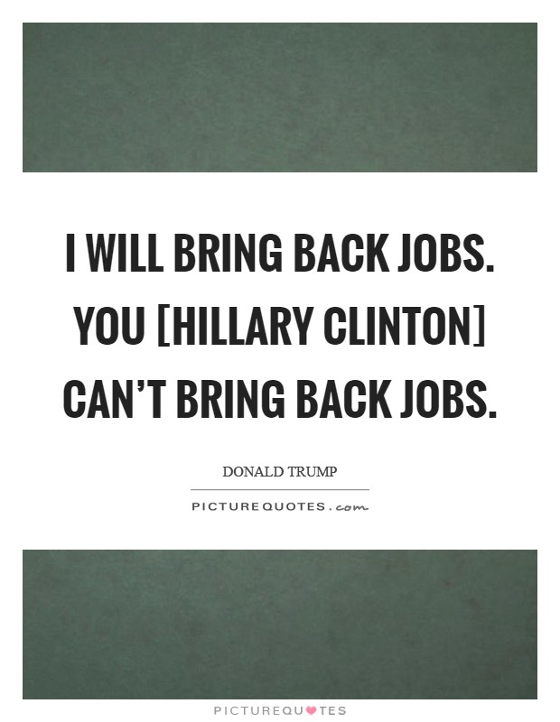 I will bring back jobs. You [Hillary Clinton] can't bring back jobs Picture Quote #1