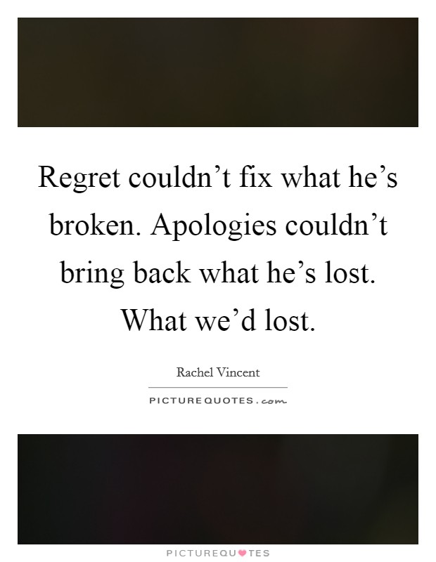 Regret couldn't fix what he's broken. Apologies couldn't bring back what he's lost. What we'd lost Picture Quote #1