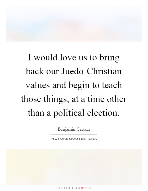 I would love us to bring back our Juedo-Christian values and begin to teach those things, at a time other than a political election Picture Quote #1