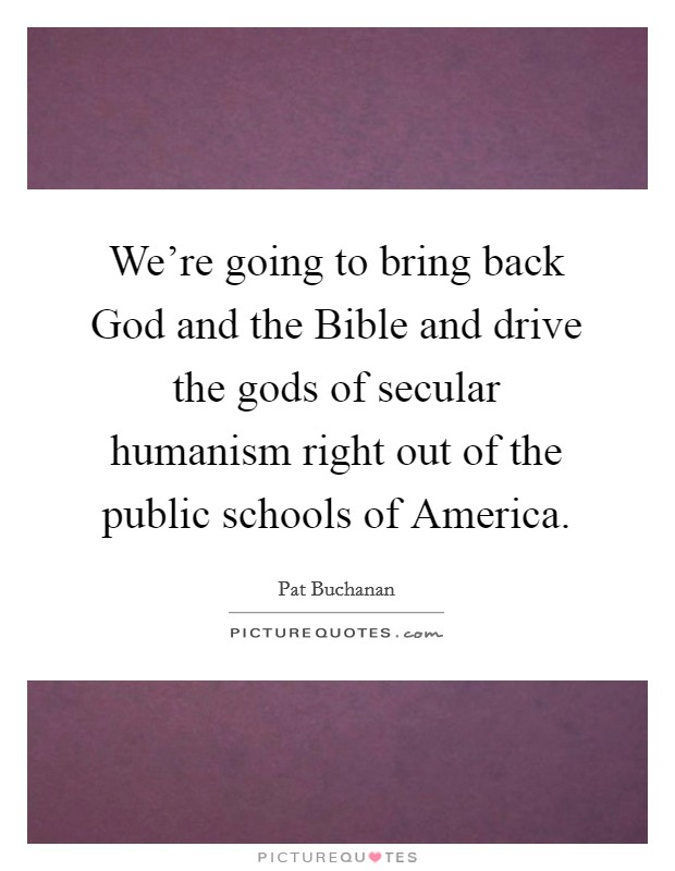 We're going to bring back God and the Bible and drive the gods of secular humanism right out of the public schools of America Picture Quote #1