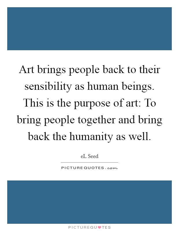 Art brings people back to their sensibility as human beings. This is the purpose of art: To bring people together and bring back the humanity as well Picture Quote #1