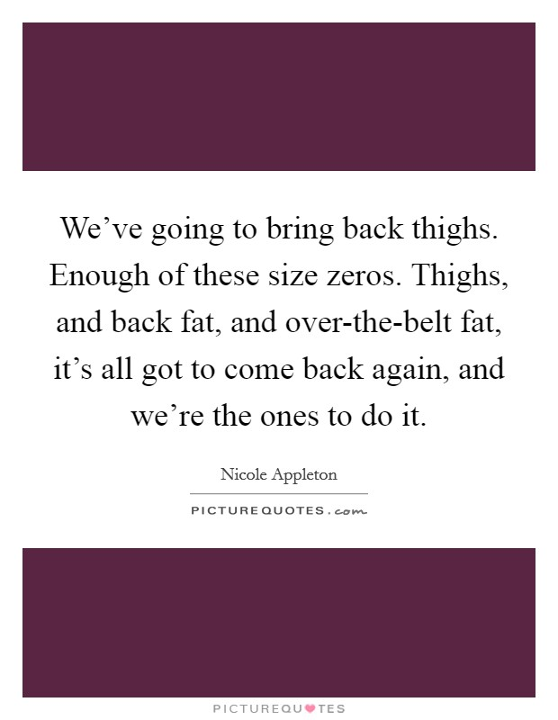 We've going to bring back thighs. Enough of these size zeros. Thighs, and back fat, and over-the-belt fat, it's all got to come back again, and we're the ones to do it. Picture Quote #1