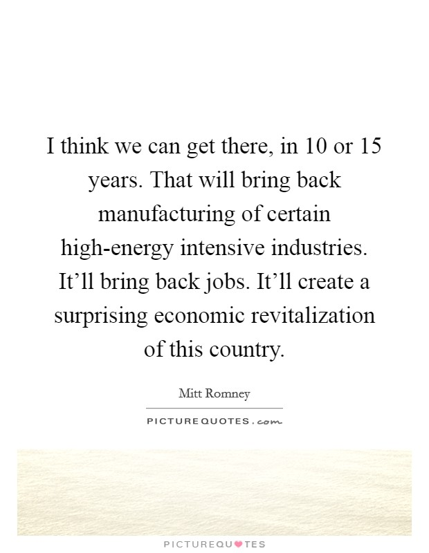 I think we can get there, in 10 or 15 years. That will bring back manufacturing of certain high-energy intensive industries. It'll bring back jobs. It'll create a surprising economic revitalization of this country Picture Quote #1