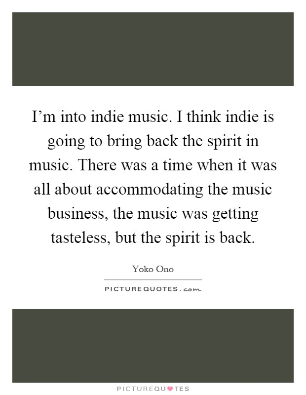 I'm into indie music. I think indie is going to bring back the spirit in music. There was a time when it was all about accommodating the music business, the music was getting tasteless, but the spirit is back Picture Quote #1