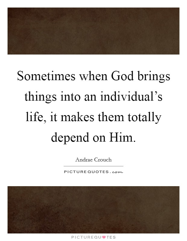 Sometimes when God brings things into an individual's life, it makes them totally depend on Him Picture Quote #1