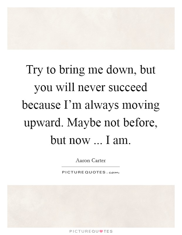 Try to bring me down, but you will never succeed because I'm always moving upward. Maybe not before, but now ... I am Picture Quote #1