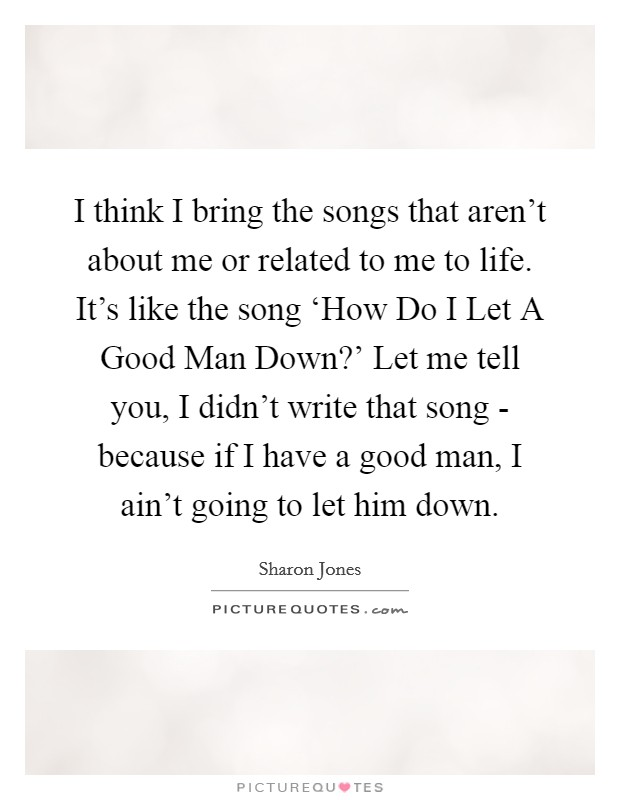 I think I bring the songs that aren't about me or related to me to life. It's like the song 'How Do I Let A Good Man Down?' Let me tell you, I didn't write that song - because if I have a good man, I ain't going to let him down Picture Quote #1
