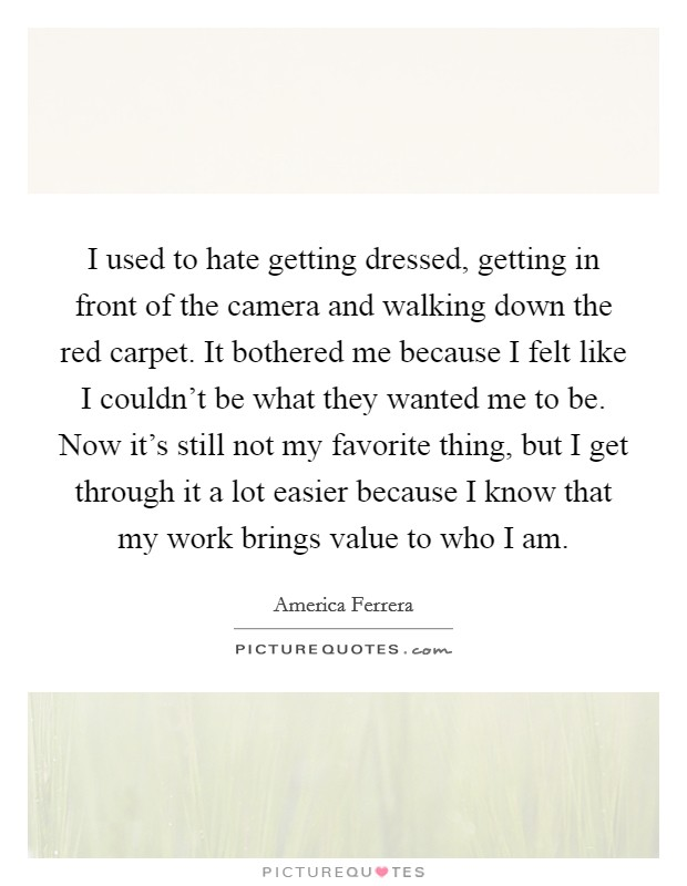 I used to hate getting dressed, getting in front of the camera and walking down the red carpet. It bothered me because I felt like I couldn't be what they wanted me to be. Now it's still not my favorite thing, but I get through it a lot easier because I know that my work brings value to who I am Picture Quote #1
