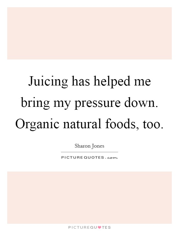 Juicing has helped me bring my pressure down. Organic natural foods, too Picture Quote #1